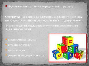 Дидактическая игра имеет определенную структуру. Структура – это основные эле