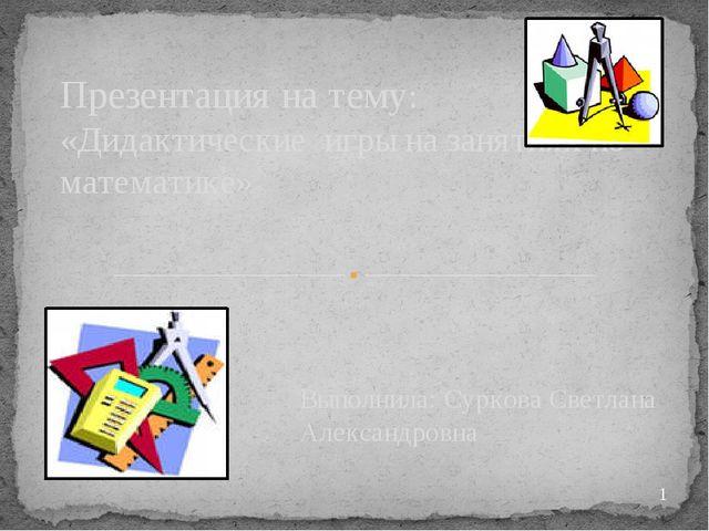 Выполнила: Суркова Светлана Александровна Презентация на тему: «Дидактические...