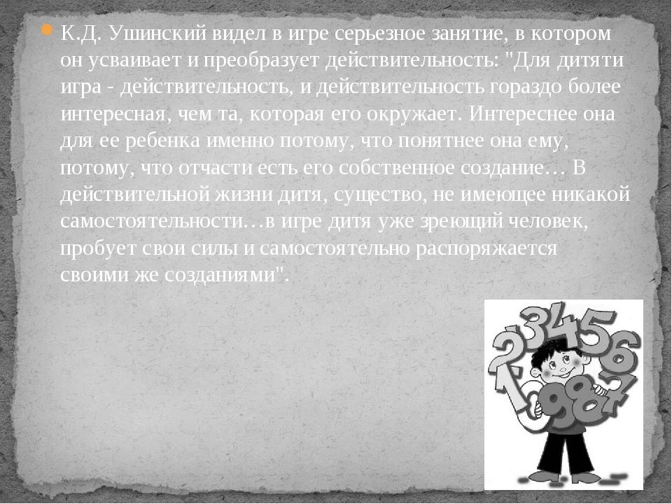 К.Д. Ушинский видел в игре серьезное занятие, в котором он усваивает и преобр...