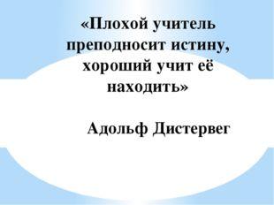 «Плохой учитель преподносит истину, хороший учит её находить» Адольф Дистервег