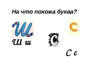 На что похожа буква? С с Ш ш