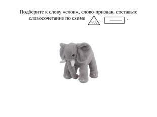 Подберите к слову «слон», слово-признак, составьте словосочетание по схеме .