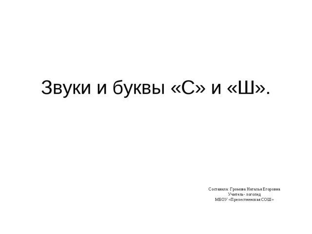 Звуки и буквы «С» и «Ш». Составила: Громова Наталья Егоровна Учитель- логопед...