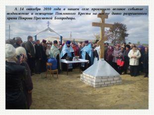 А 14 октября 2010 года в нашем селе произошло великое событие - воздвижение и