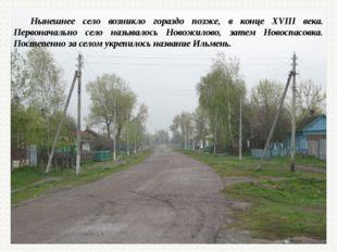 Нынешнее село возникло гораздо позже, в конце XVIII века. Первоначально село