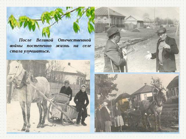После Великой Отечественной войны постепенно жизнь на селе стала улучшаться.