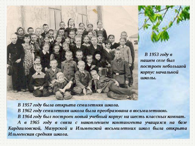 В 1953 году в нашем селе был построен небольшой корпус начальной школы. В 19...