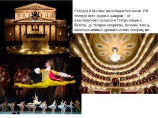 Сегодня в Москве насчитывается около 150 театров всех видов и жанров – от кла