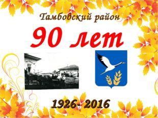 Тамбовский район 90 лет 1926- 2016