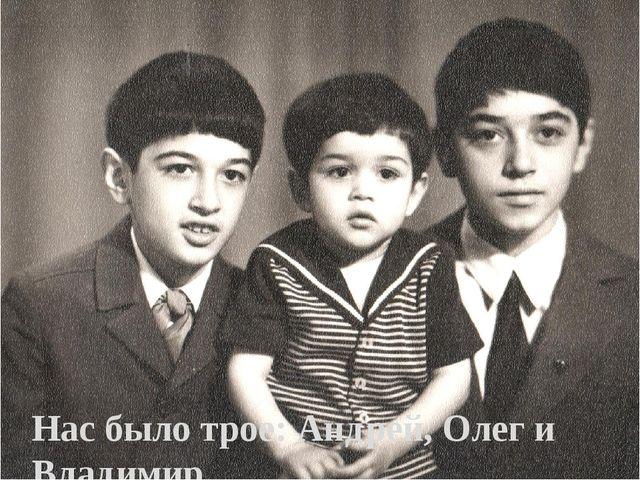 Нас было трое: Андрей, Олег и Владимир