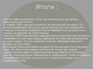 Итоги : Итогом Ливонской войны стало заключение двух договоров, невыгодных дл