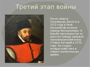 Третий этап войны После смерти Сигизмунда Августа в 1572 году в Речи Посполит