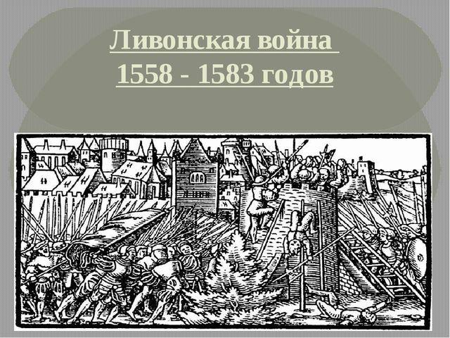 Ливонская война 1558 - 1583 годов