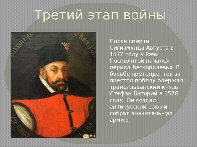 Третий этап войны После смерти Сигизмунда Августа в 1572 году в Речи Посполит...