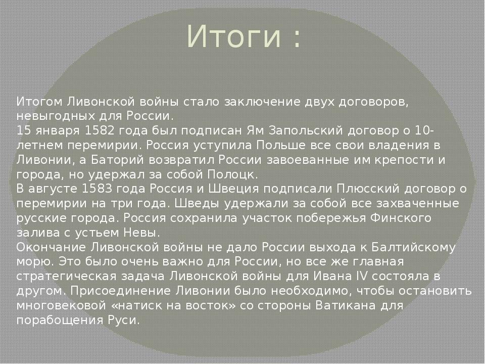 Итоги : Итогом Ливонской войны стало заключение двух договоров, невыгодных дл...