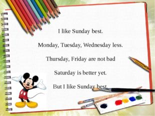 I like Sunday best. Monday, Tuesday, Wednesday less. Thursday, Friday are not