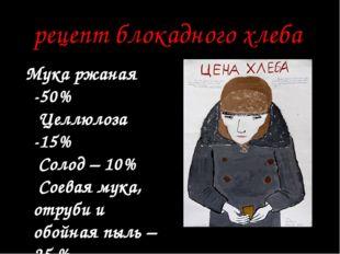 рецепт блокадного хлеба Мука ржаная -50% Целлюлоза -15% Солод – 10% Соева