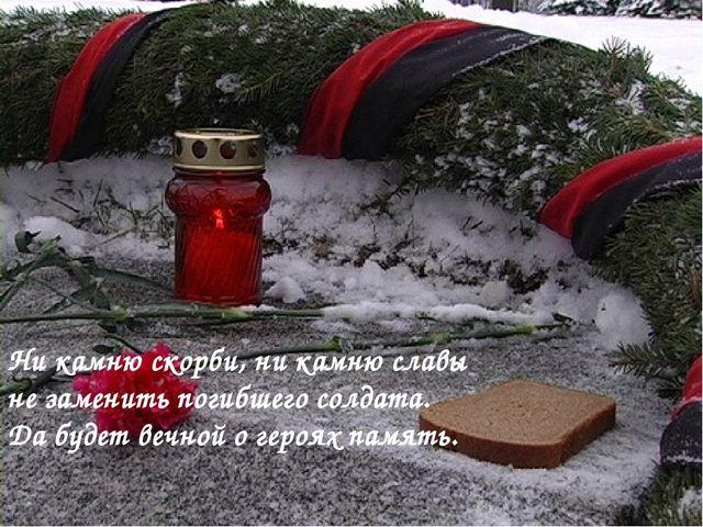 Ни камню скорби, ни камню славы не заменить погибшего солдата. Да будет вечно...