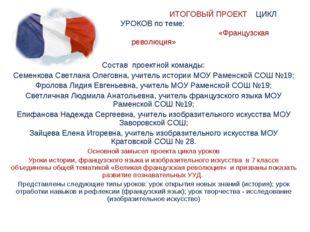 ИТОГОВЫЙ ПРОЕКТ ЦИКЛ УРОКОВ по теме: «Французская революция» Состав проектно