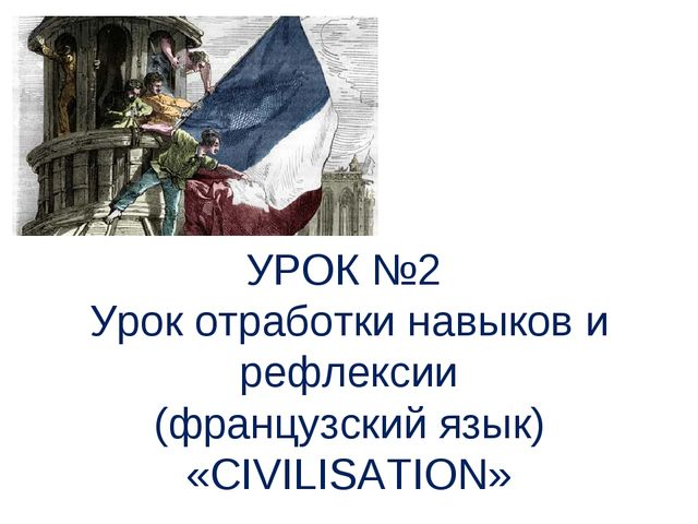 УРОК №2 Урок отработки навыков и рефлексии (французский язык) «CIVILISAТION»