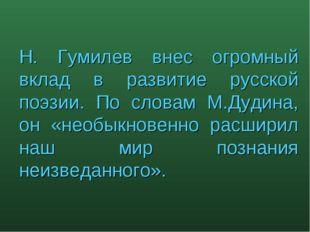 Н. Гумилев внес огромный вклад в развитие русской поэзии. По словам М.Дудина,