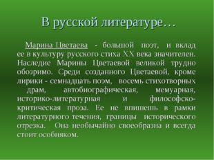 В русской литературе… Марина Цветаева  - большой  поэт,  и вклад ее в к