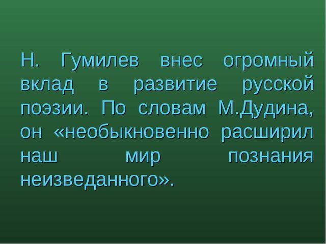 Н. Гумилев внес огромный вклад в развитие русской поэзии. По словам М.Дудина,...