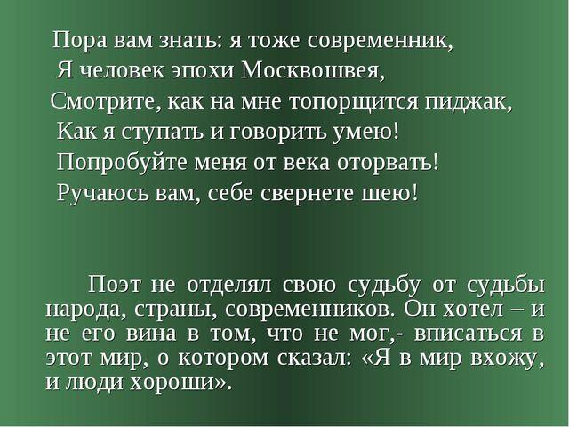 Пора вам знать: я тоже современник, Я человек эпохи Москвошвея, Смотрите, ка...