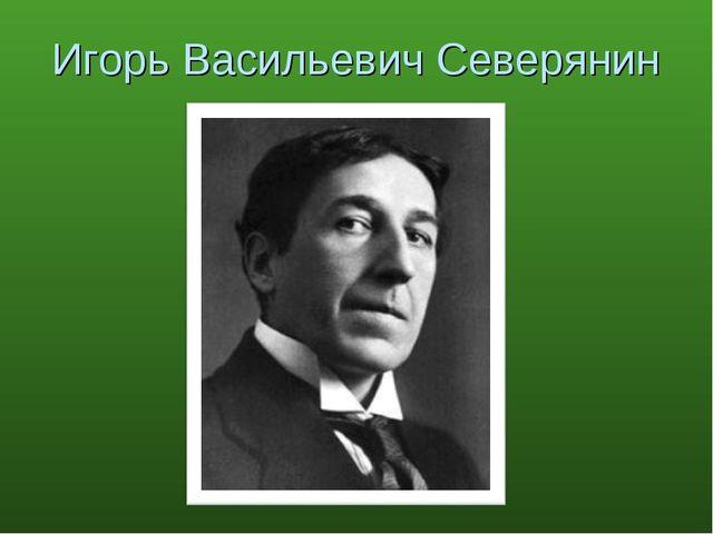 Игорь Васильевич Северянин