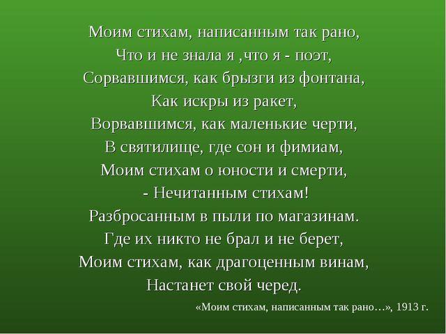 Моим стихам, написанным так рано, Что и не знала я ,что я - поэт, Сорвавшимся...