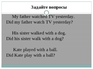 Задайте вопросы My father watched TV yesterday. Did my father watch TV yester