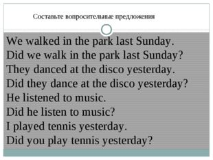 Составьте вопросительные предложения We walked in the park last Sunday. Did w
