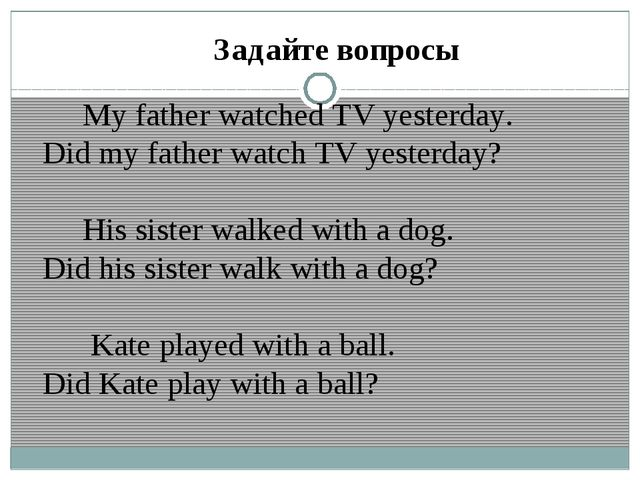 Задайте вопросы My father watched TV yesterday. Did my father watch TV yester...