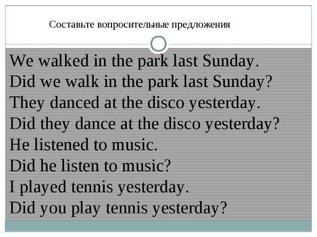 Составьте вопросительные предложения We walked in the park last Sunday. Did w...