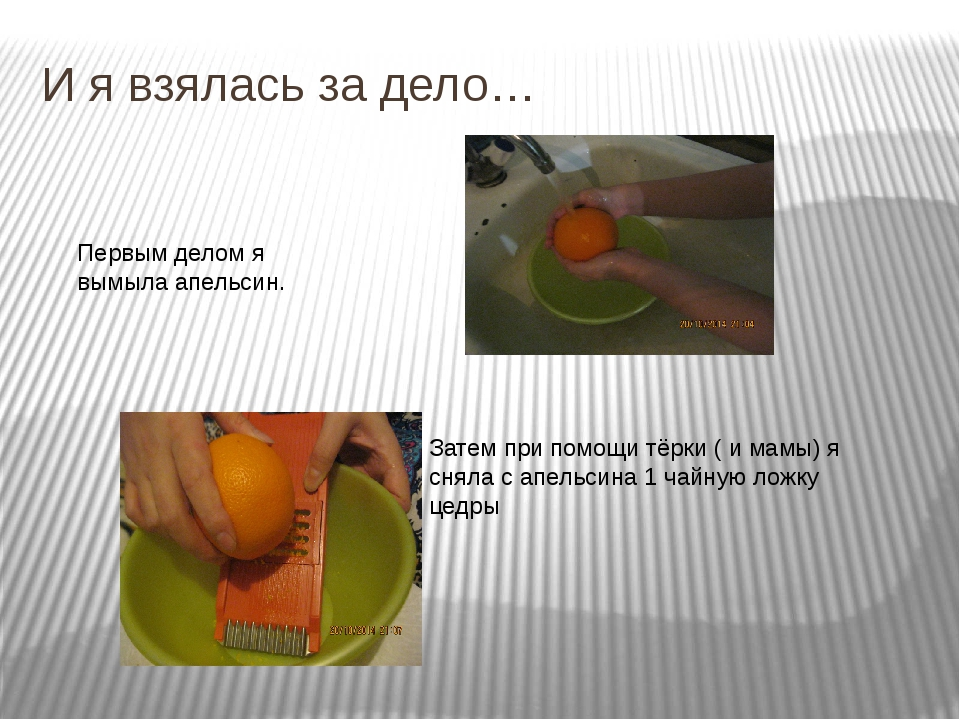 И я взялась за дело… Первым делом я вымыла апельсин. Затем при помощи тёрки (...