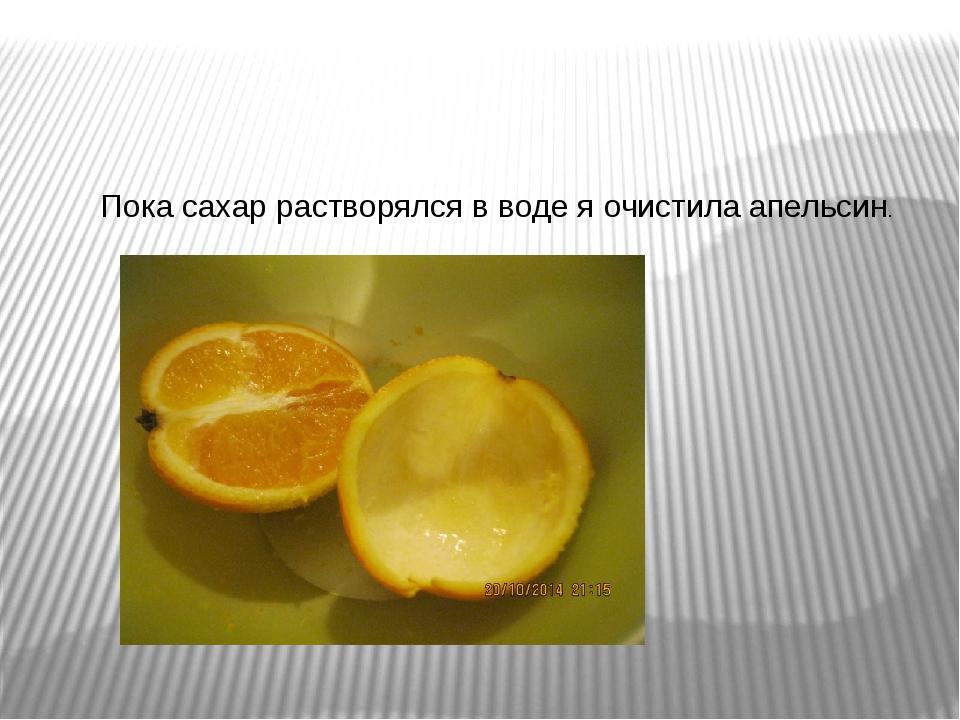 Пока сахар растворялся в воде я очистила апельсин.