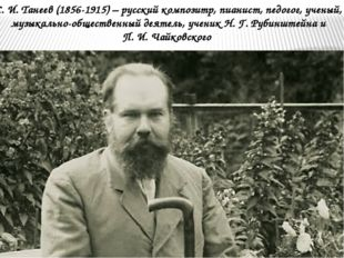 С. И. Танеев (1856-1915) – русский композитр, пианист, педогог, ученый, музык