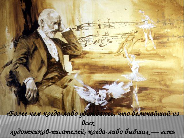 «Более чем когда-либо убеждаюсь, что величайший из всех художников-писателей,...
