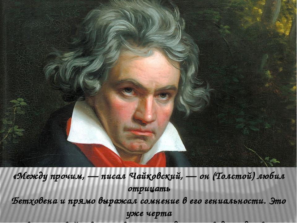«Между прочим, — писал Чайковский, — он (Толстой) любил отрицать Бетховена и...