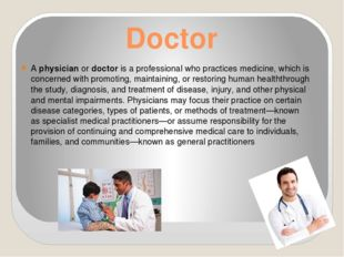 Doctor A physician or doctor is a professional who practices medicine, which