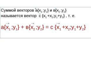 Суммой векторов а{х1 ;у1} и в{х2 ;у2} называется вектор с {х1 +х2;у1+у2} , т.