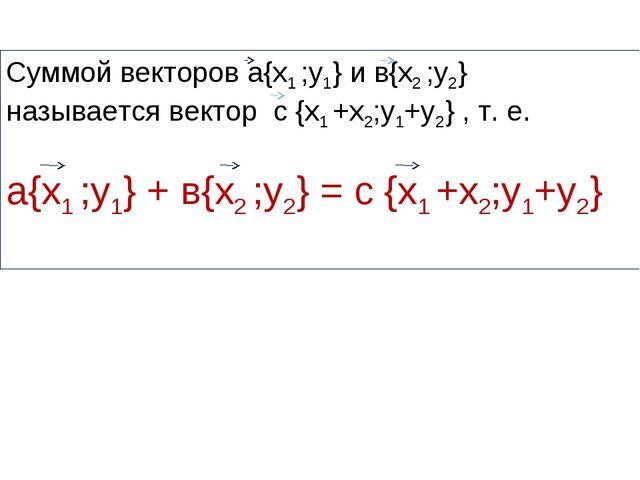 Суммой векторов а{х1 ;у1} и в{х2 ;у2} называется вектор с {х1 +х2;у1+у2} , т....
