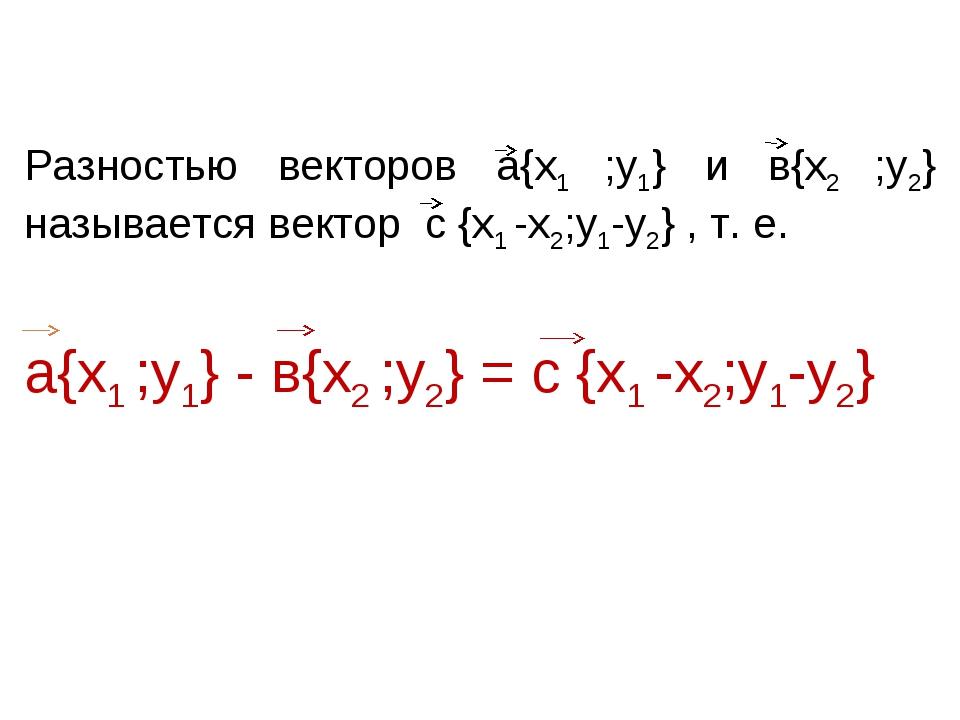 Разностью векторов а{х1 ;у1} и в{х2 ;у2} называется вектор с {х1 -х2;у1-у2}...