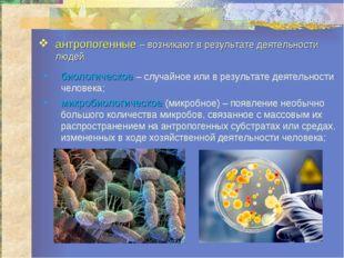 антропогенные – возникают в результате деятельности людей. биологическое – сл