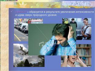 шумовое – образуется в результате увеличения интенсивности и шума сверх приро