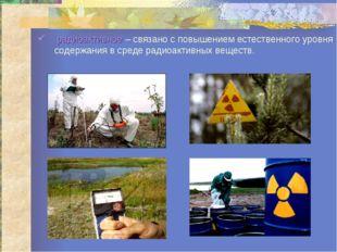 радиоактивное – связано с повышением естественного уровня содержания в среде