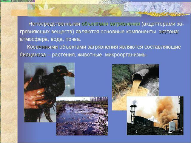 Непосредственными объектами загрязнения (акцепторами за- грязняющих веществ)...