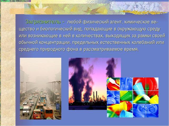 Загрязнитель - любой физический агент, химическое ве- щество и биологический...