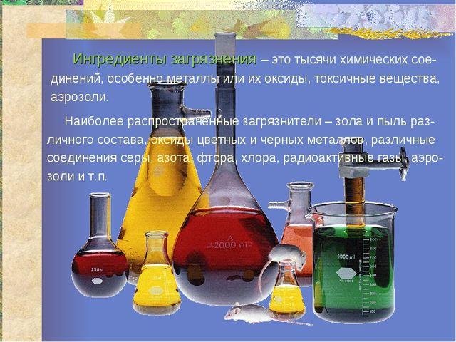 Ингредиенты загрязнения – это тысячи химических сое- динений, особенно метал...