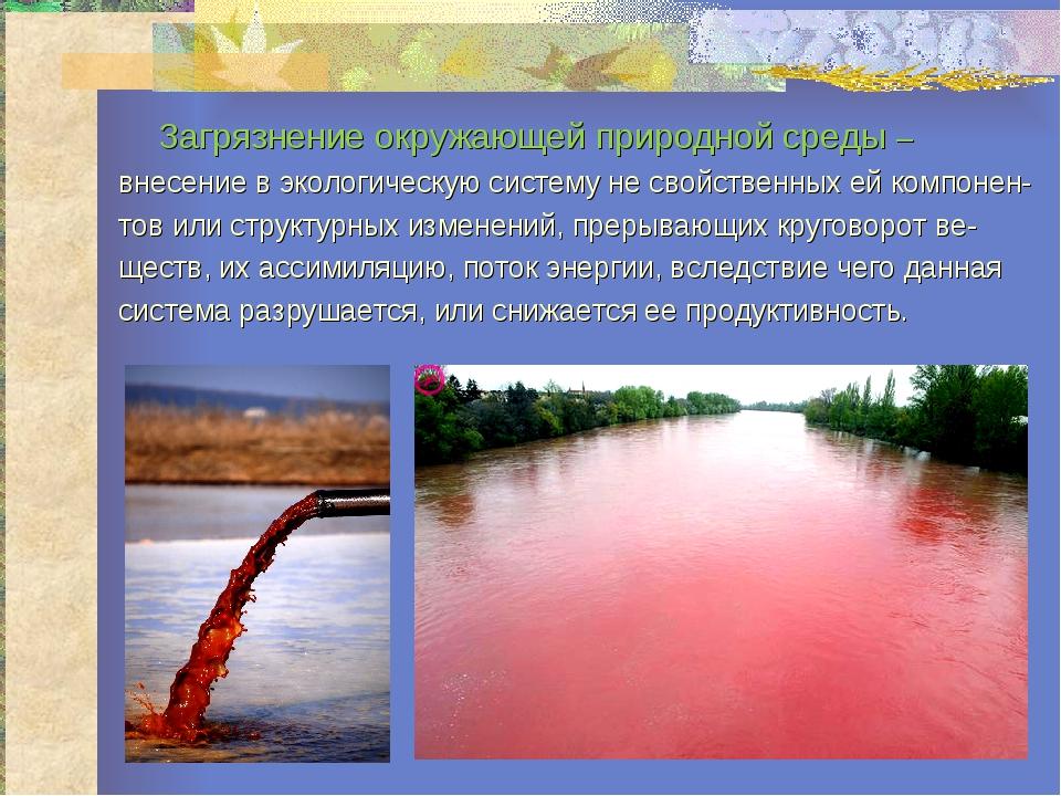 Загрязнение окружающей природной среды – внесение в экологическую систему не...